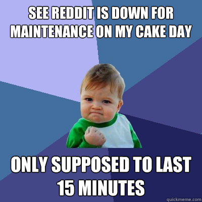 see reddit is down for maintenance on my cake day only ...