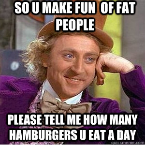 so u make fun  of fat people Please tell me how many hamburgers u eat a day
