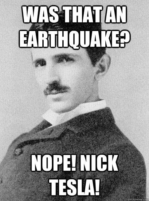 Was that an earthquake? Nope! Nick Tesla!