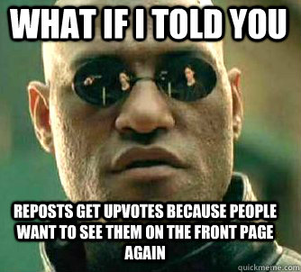 what if i told you reposts get upvotes because people want to see them on the front page again - what if i told you reposts get upvotes because people want to see them on the front page again  Matrix Morpheus