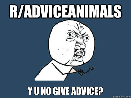 R/ADVICEANIMALS Y U NO GIVE ADVICE? - R/ADVICEANIMALS Y U NO GIVE ADVICE?  Y U No