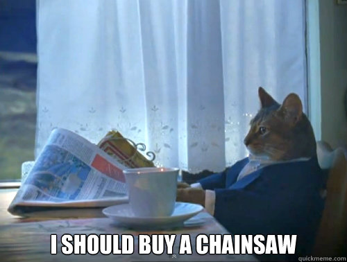 I should buy a chainsaw -  I should buy a chainsaw  The One Percent Cat
