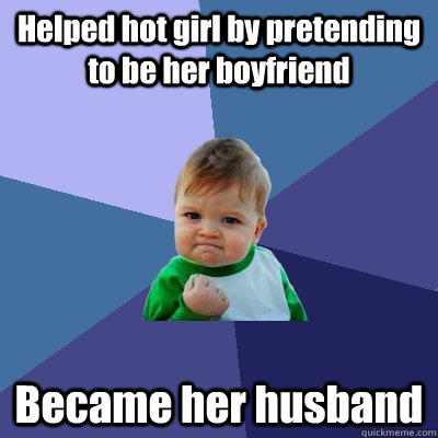 Helped hot girl by pretending to be her boyfriend Became her husband  Success Kid