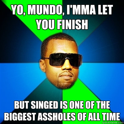 Yo, Mundo, I'mma let you finish But Singed is one of the biggest assholes of all time  Interrupting Kanye