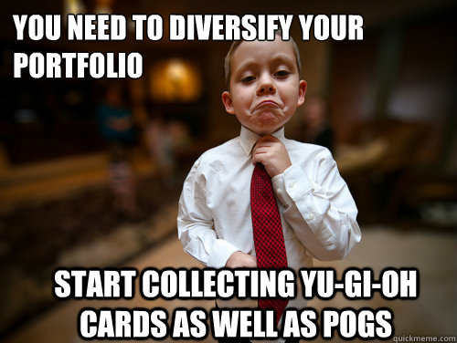 You need to diversify your portfolio Start collecting Yu-Gi-Oh cards as well as Pogs