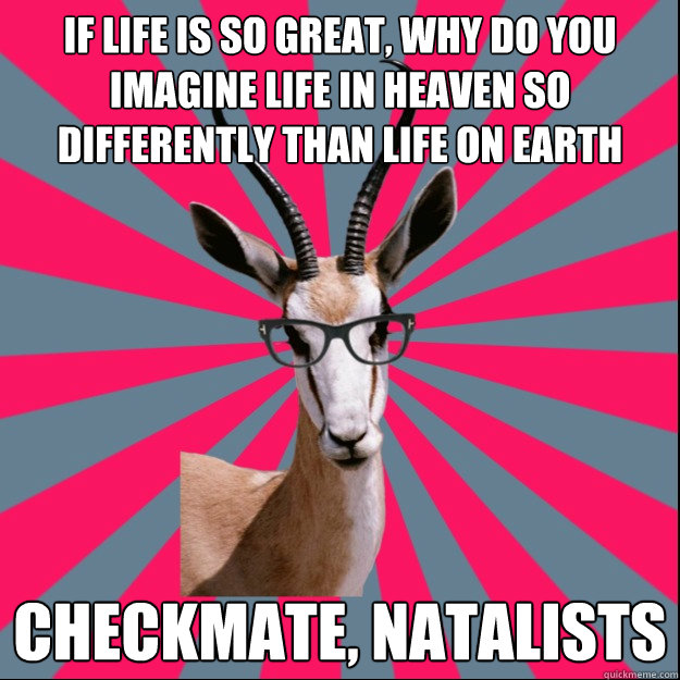 If life is so great, why do you imagine life in heaven so differently than life on earth Checkmate, natalists
