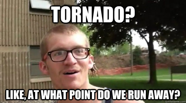 Tornado? Like, at what Point do we run away? - Tornado? Like, at what Point do we run away?  Natural Disasters Bro