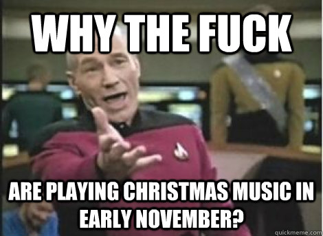 why the fuck are playing christmas music in early november? - why the fuck are playing christmas music in early november?  Misc