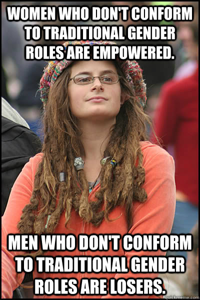 Women who don't conform to traditional gender roles are empowered.  Men who don't conform to traditional gender roles are losers.  - Women who don't conform to traditional gender roles are empowered.  Men who don't conform to traditional gender roles are losers.   College Liberal