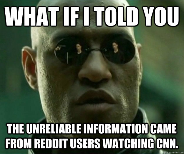 WHAT IF I TOLD YOU The unreliable information came from reddit users watching CNN.