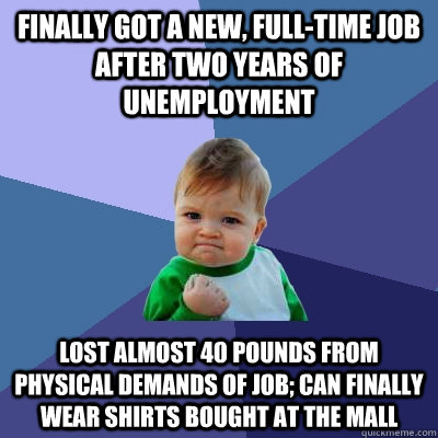 Finally got a new, full-time job after two years of unemployment Lost almost 40 pounds from physical demands of job; can finally wear shirts bought at the mall - Finally got a new, full-time job after two years of unemployment Lost almost 40 pounds from physical demands of job; can finally wear shirts bought at the mall  Success Kid