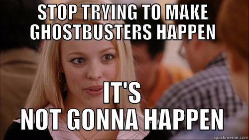 STOP TRYING TO MAKE GHOSTBUSTERS HAPPEN IT'S NOT GONNA HAPPEN regina george
