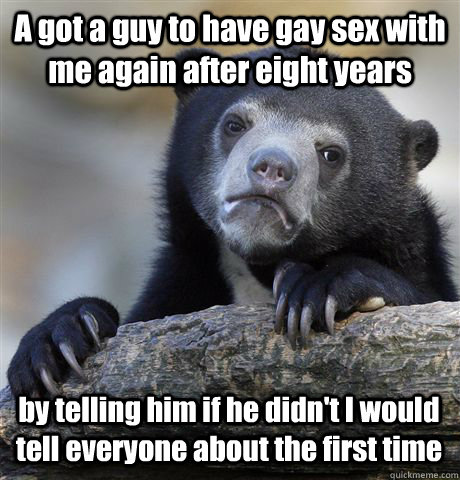 A got a guy to have gay sex with me again after eight years by telling him if he didn't I would tell everyone about the first time - A got a guy to have gay sex with me again after eight years by telling him if he didn't I would tell everyone about the first time  Misc