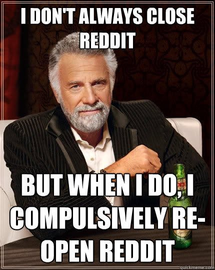 I don't always close Reddit But when I do, I compulsively re-open Reddit - I don't always close Reddit But when I do, I compulsively re-open Reddit  The Most Interesting Man In The World