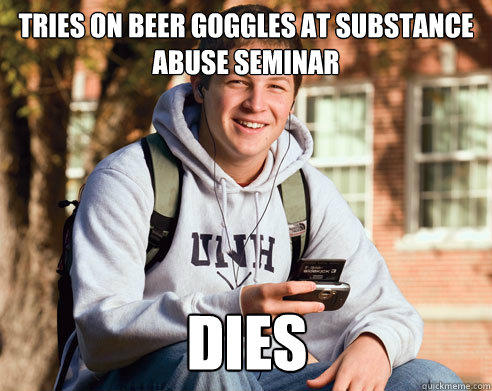 Tries on beer goggles at substance abuse seminar Dies - Tries on beer goggles at substance abuse seminar Dies  College Freshman