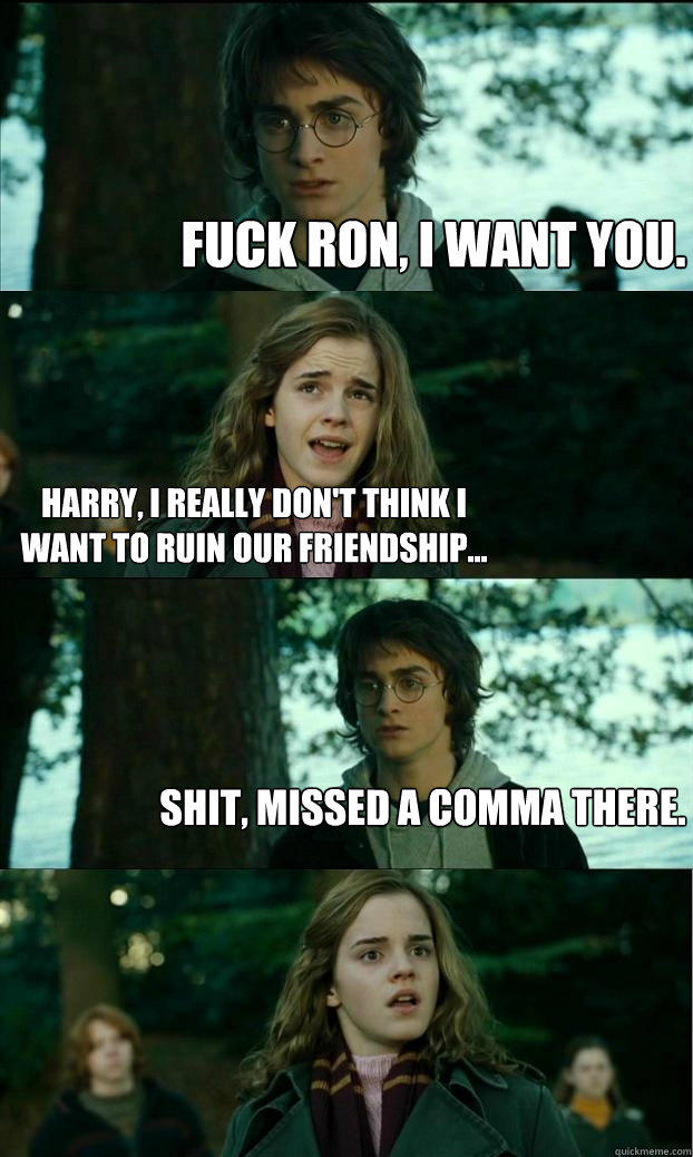 Fuck Ron, I want you. Harry, I really don't think I want to ruin our friendship... Shit, missed a comma there. - Fuck Ron, I want you. Harry, I really don't think I want to ruin our friendship... Shit, missed a comma there.  Horny Harry