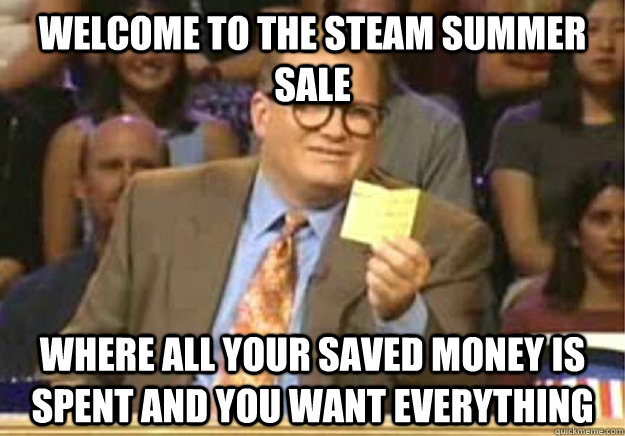 Welcome to the steam summer sale where all your saved money is spent and you want everything - Welcome to the steam summer sale where all your saved money is spent and you want everything  Welcome to