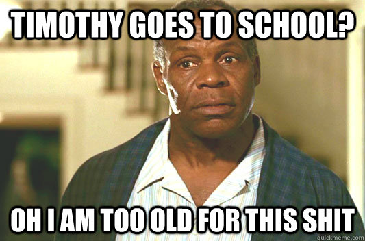 Timothy goes to school? Oh I am too old for this shit - Timothy goes to school? Oh I am too old for this shit  Glover getting old