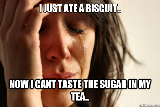 I just ate a biscuit.. Now I cant taste the sugar in my tea.. - I just ate a biscuit.. Now I cant taste the sugar in my tea..  First World Problems