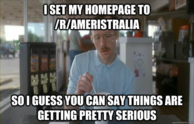 I set my homepage to /r/ameristralia So I guess you can say things are getting pretty serious - I set my homepage to /r/ameristralia So I guess you can say things are getting pretty serious  Things are getting pretty serious