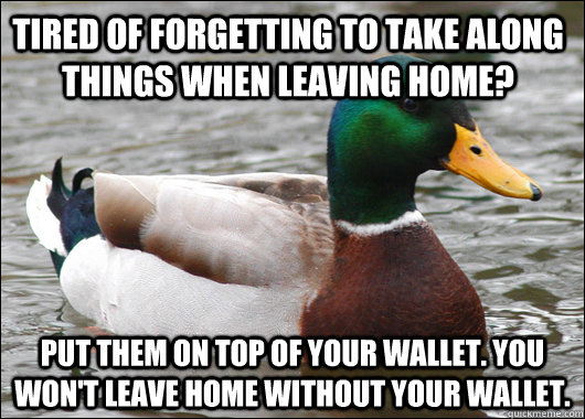 Tired of forgetting to take along things when leaving home? Put them on top of your wallet. you won't leave home without your wallet. - Tired of forgetting to take along things when leaving home? Put them on top of your wallet. you won't leave home without your wallet.  Actual Advice Mallard