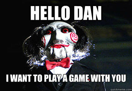 HELLO DAN I WANT TO PLAY A GAME WITH YOU