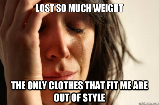Lost so much weight The only clothes that fit me are out of style - Lost so much weight The only clothes that fit me are out of style  First World Problems