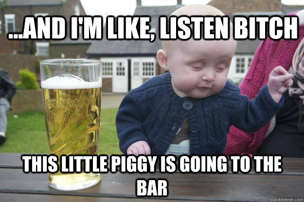 ...and I'm like, listen bitch this little piggy is going to the bar - ...and I'm like, listen bitch this little piggy is going to the bar  drunk baby