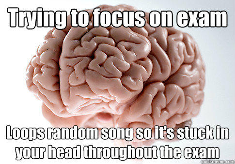 Trying to focus on exam Loops random song so it's stuck in your head throughout the exam - Trying to focus on exam Loops random song so it's stuck in your head throughout the exam  Scumbag Brain