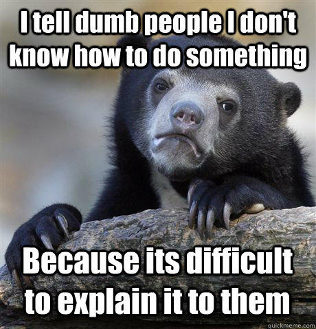 I tell dumb people I don't know how to do something Because its difficult to explain it to them - I tell dumb people I don't know how to do something Because its difficult to explain it to them  Confession Bear