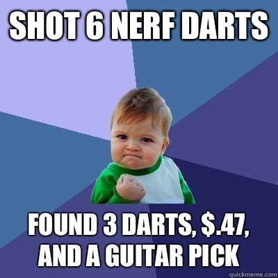 Shot 6 nerf darts Found 3 darts, $.47, and a guitar pick - Shot 6 nerf darts Found 3 darts, $.47, and a guitar pick  Success Kid