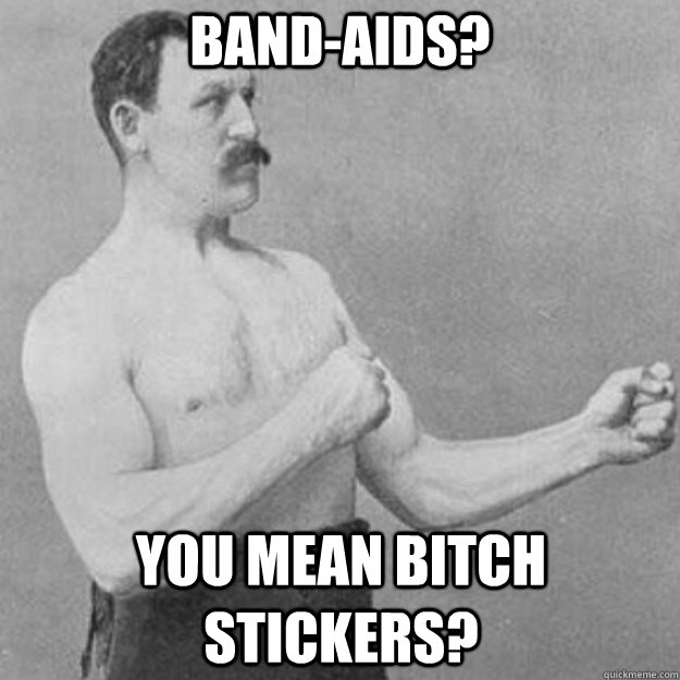 Band-aids? YOU MEAN BITCH stickers? - Band-aids? YOU MEAN BITCH stickers?  overly manly man
