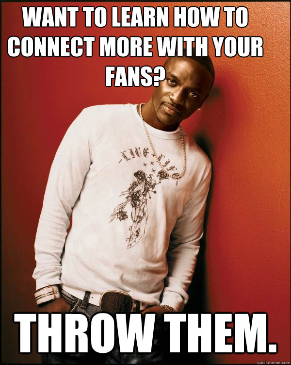 Want to learn how to connect more with your fans? Throw them.   Advice Akon