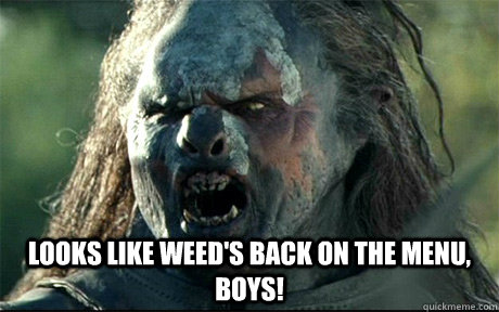 Looks like weed's back on the menu, boys! -  Looks like weed's back on the menu, boys!  URUK HAI