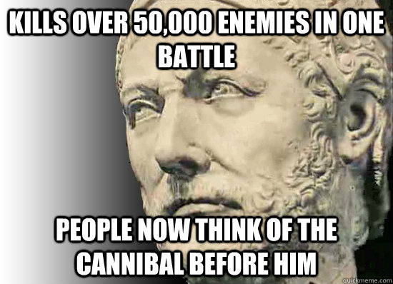 Kills over 50,000 enemies in one battle People now think of the cannibal before him