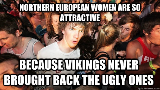 Northern European women are so attractive Because vikings never brought back the ugly ones - Northern European women are so attractive Because vikings never brought back the ugly ones  Sudden Clarity Clarence
