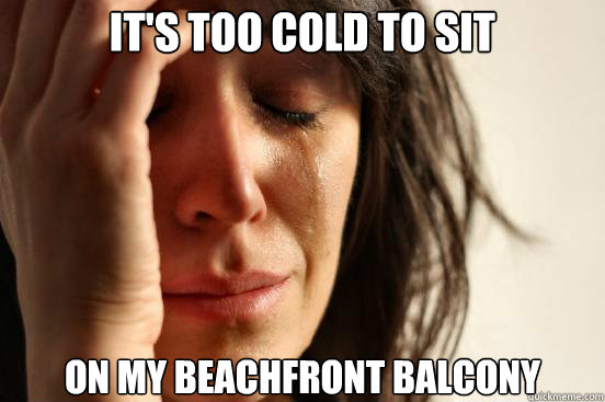It's too cold to sit  on my beachfront balcony - It's too cold to sit  on my beachfront balcony  First World Problems