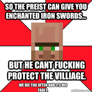 so the preist can give you enchanted iron swords... but he cant fucking protect the villiage. We die too often and its his fault.