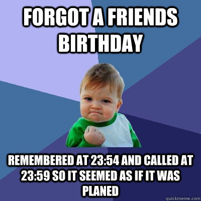 forgot a friends birthday remembered at 23:54 and called at 23:59 so it seemed as if it was planed - forgot a friends birthday remembered at 23:54 and called at 23:59 so it seemed as if it was planed  Success Kid