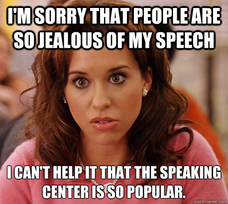 I'm sorry that people are so jealous of my speech I can't help it that the speaking center is so popular.