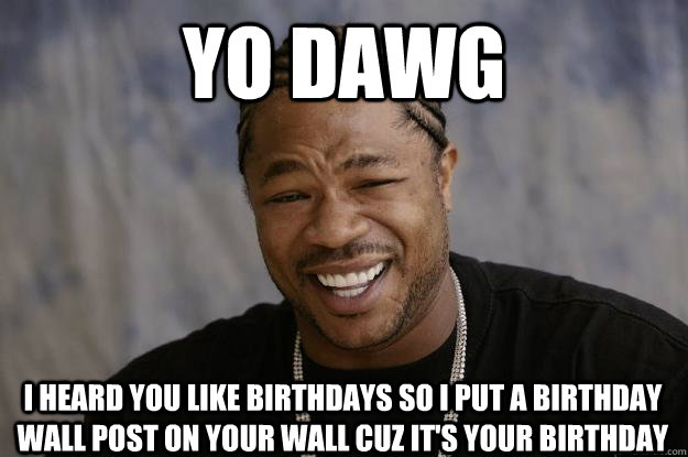 yo dawg I heard you like birthdays so I put a birthday wall post on your wall cuz it's your birthday - yo dawg I heard you like birthdays so I put a birthday wall post on your wall cuz it's your birthday  Xzibit meme 2