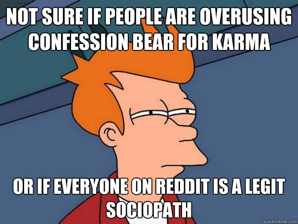 Not sure if people are overusing confession bear for karma or if everyone on reddit is a legit sociopath - Not sure if people are overusing confession bear for karma or if everyone on reddit is a legit sociopath  Futurama Fry