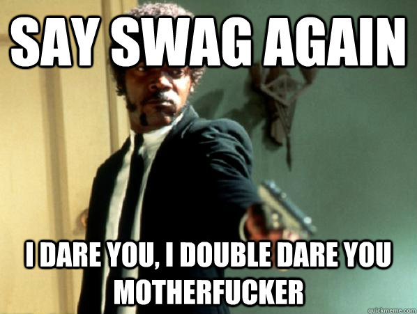 say swag again i dare you, i double dare you motherfucker