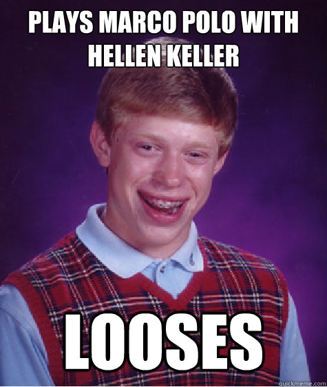 plays marco polo with hellen keller looses - plays marco polo with hellen keller looses  Bad Luck Brian