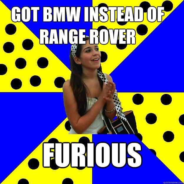 got bmw instead of range rover furious  Sheltered Suburban Kid