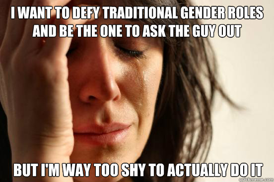 i want to defy traditional gender roles and be the one to ask the guy out but i'm way too shy to actually do it - i want to defy traditional gender roles and be the one to ask the guy out but i'm way too shy to actually do it  First World Problems
