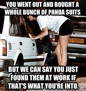 You went out and bought a whole bunch of panda suits But we can say you just found them at work if that's what you're into. - You went out and bought a whole bunch of panda suits But we can say you just found them at work if that's what you're into.  Karma Whore