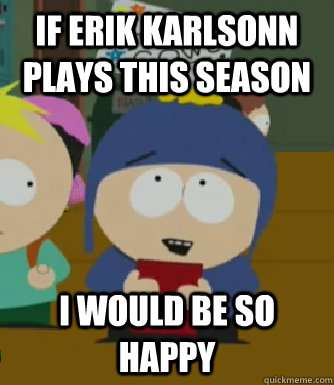 If Erik Karlsonn plays this season I would be so happy - If Erik Karlsonn plays this season I would be so happy  Craig - I would be so happy