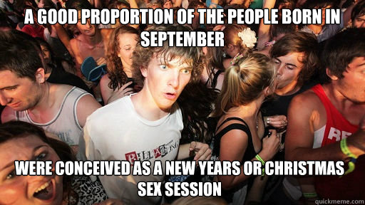 A good proportion of the people born in september were conceived as a new years or christmas sex session - A good proportion of the people born in september were conceived as a new years or christmas sex session  Sudden Clarity Clarence