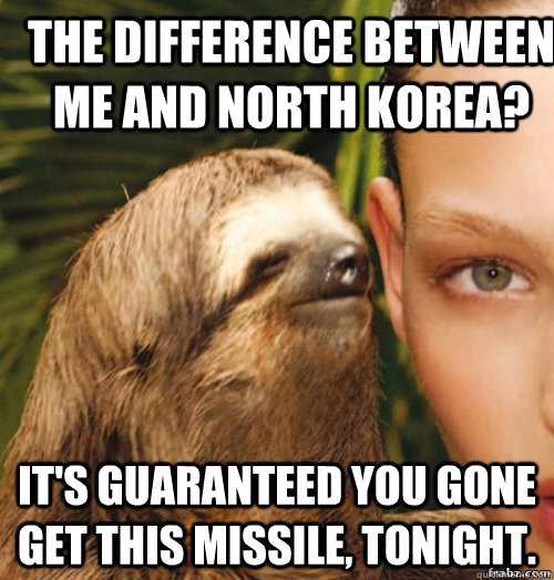 The difference between me and North Korea? It's guaranteed you gone get this missile, tonight. - The difference between me and North Korea? It's guaranteed you gone get this missile, tonight.  rape sloth